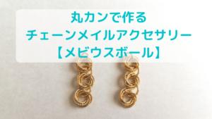 丸カンで作る チェーンメイルアクセサリー 【メビウスボール】